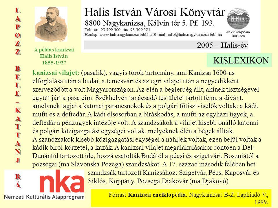 LAPOZZBELE–KATTANJRÁLAPOZZBELE–KATTANJRÁ LAPOZZBELE–KATTANJRÁLAPOZZBELE–KATTANJRÁ A példás kanizsai Halis István 1855-1927 KISLEXIKON kanizsai vilajet: (pasalik), vagyis török tartomány, ami Kanizsa 1600-as elfoglalása után a budai, a temesvári és az egri vilajet után a negyedikként szerveződött a volt Magyarországon.