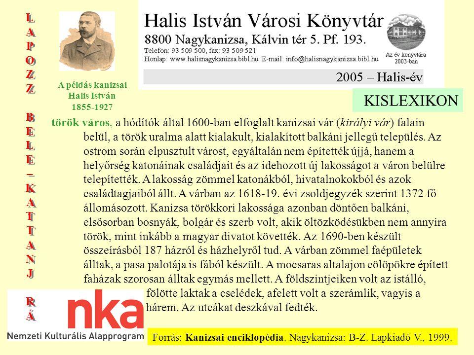 LAPOZZBELE–KATTANJRÁLAPOZZBELE–KATTANJRÁ LAPOZZBELE–KATTANJRÁLAPOZZBELE–KATTANJRÁ A példás kanizsai Halis István 1855-1927 KISLEXIKON török város, a hódítók által 1600-ban elfoglalt kanizsai vár (királyi vár) falain belül, a török uralma alatt kialakult, kialakított balkáni jellegű település.
