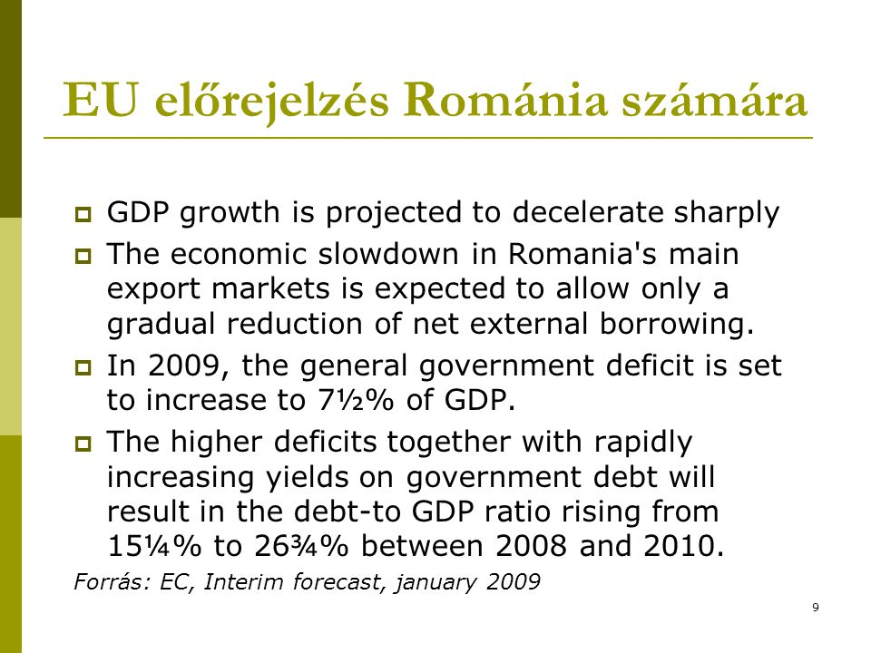 9 EU előrejelzés Románia számára  GDP growth is projected to decelerate sharply  The economic slowdown in Romania s main export markets is expected to allow only a gradual reduction of net external borrowing.