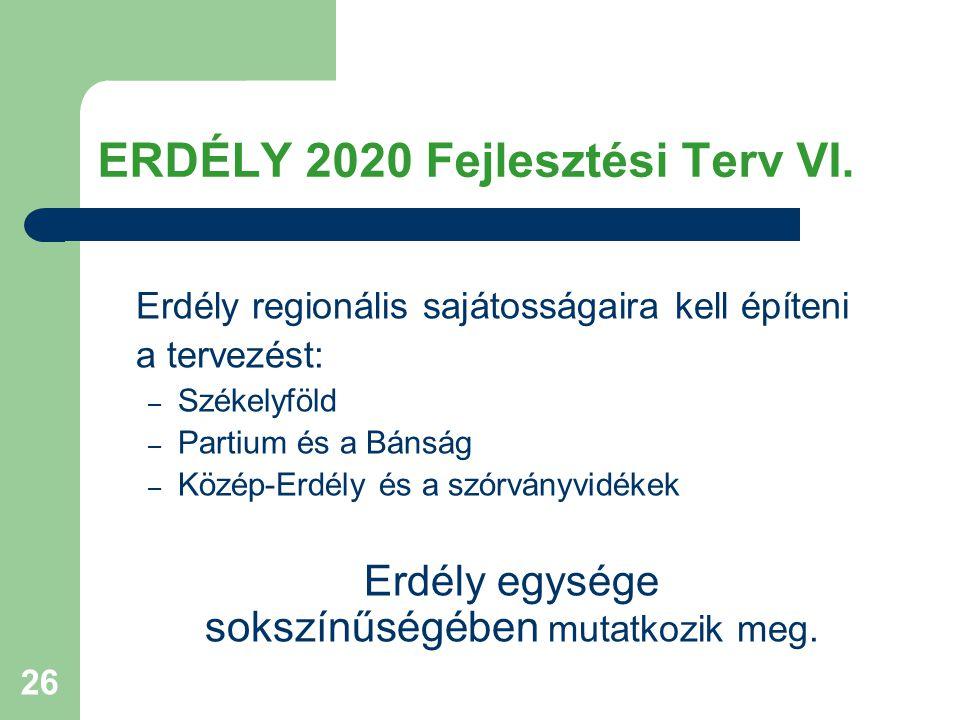 26 ERDÉLY 2020 Fejlesztési Terv VI. Erdély regionális sajátosságaira kell építeni a tervezést: – Székelyföld – Partium és a Bánság – Közép-Erdély és a