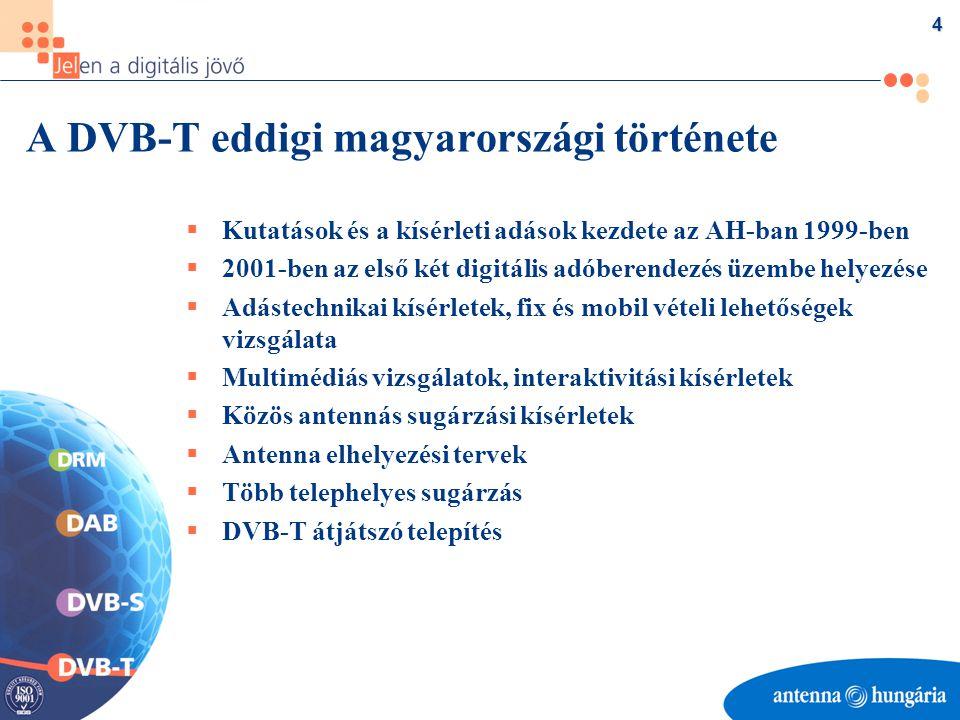 4 A DVB-T eddigi magyarországi története  Kutatások és a kísérleti adások kezdete az AH-ban 1999-ben  2001-ben az első két digitális adóberendezés üzembe helyezése  Adástechnikai kísérletek, fix és mobil vételi lehetőségek vizsgálata  Multimédiás vizsgálatok, interaktivitási kísérletek  Közös antennás sugárzási kísérletek  Antenna elhelyezési tervek  Több telephelyes sugárzás  DVB-T átjátszó telepítés