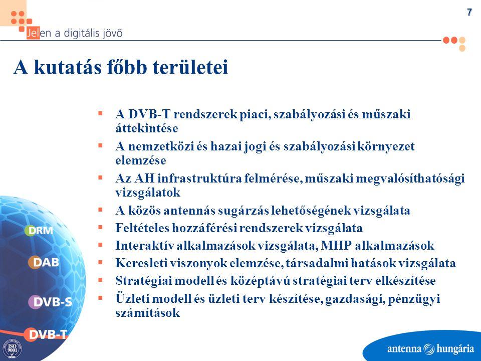 7 A kutatás főbb területei  A DVB-T rendszerek piaci, szabályozási és műszaki áttekintése  A nemzetközi és hazai jogi és szabályozási környezet elemzése  Az AH infrastruktúra felmérése, műszaki megvalósíthatósági vizsgálatok  A közös antennás sugárzás lehetőségének vizsgálata  Feltételes hozzáférési rendszerek vizsgálata  Interaktív alkalmazások vizsgálata, MHP alkalmazások  Keresleti viszonyok elemzése, társadalmi hatások vizsgálata  Stratégiai modell és középtávú stratégiai terv elkészítése  Üzleti modell és üzleti terv készítése, gazdasági, pénzügyi számítások