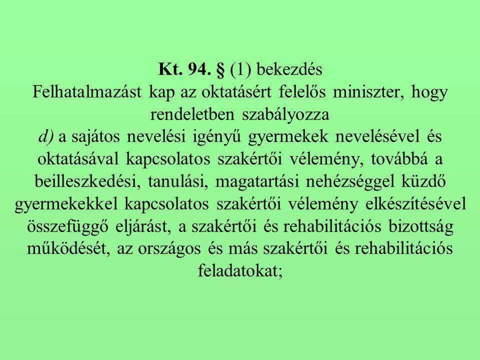 Kt. 94. § (1) bekezdés Felhatalmazást kap az oktatásért felelős miniszter, hogy rendeletben szabályozza d) a sajátos nevelési igényű gyermekek nevelés