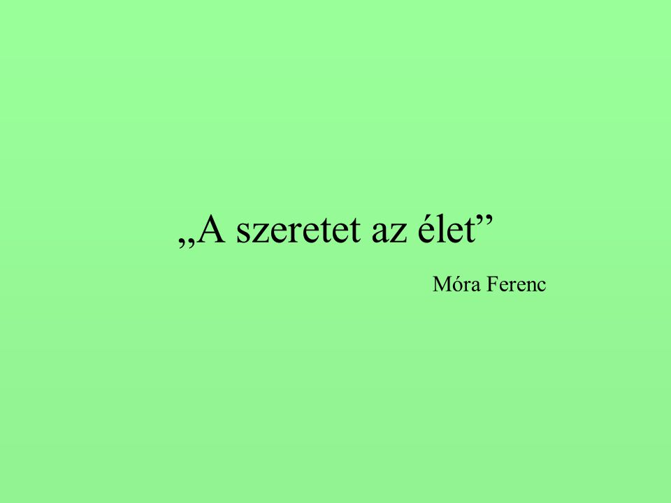 """""""A szeretet az élet"""" Móra Ferenc"""