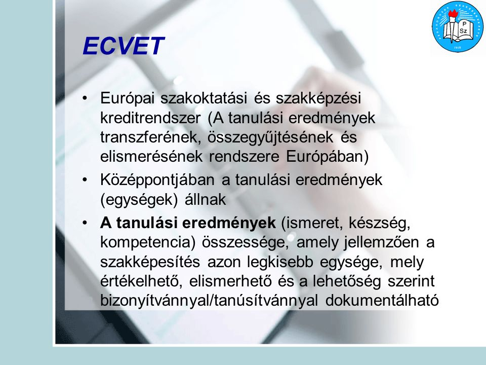 ECVET Európai szakoktatási és szakképzési kreditrendszer (A tanulási eredmények transzferének, összegyűjtésének és elismerésének rendszere Európában) Középpontjában a tanulási eredmények (egységek) állnak A tanulási eredmények (ismeret, készség, kompetencia) összessége, amely jellemzően a szakképesítés azon legkisebb egysége, mely értékelhető, elismerhető és a lehetőség szerint bizonyítvánnyal/tanúsítvánnyal dokumentálható