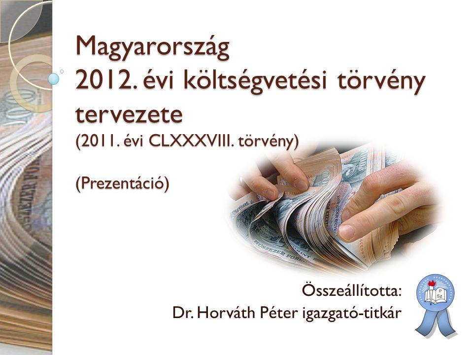 Magyarország 2012. évi költségvetési törvény tervezete (2011. évi CLXXXVIII. törvény) (Prezentáció) Összeállította: Dr. Horváth Péter igazgató-titkár