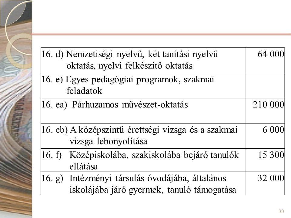 39 16. d) Nemzetiségi nyelvű, két tanítási nyelvű oktatás, nyelvi felkészítő oktatás 64 000 16. e) Egyes pedagógiai programok, szakmai feladatok 16. e