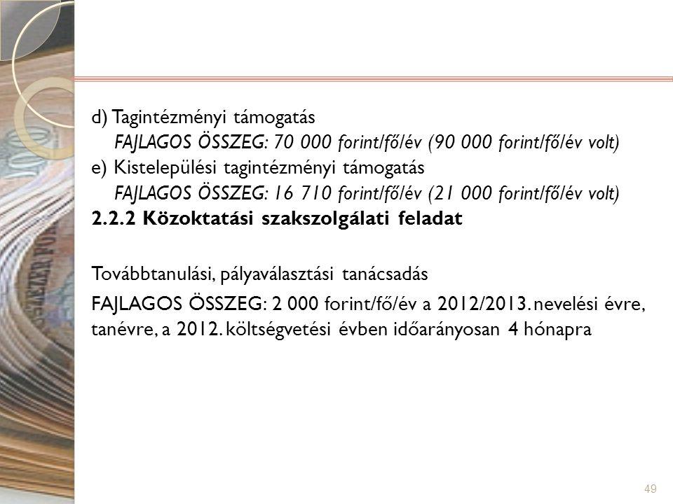 49 d) Tagintézményi támogatás FAJLAGOS ÖSSZEG: 70 000 forint/fő/év (90 000 forint/fő/év volt) e) Kistelepülési tagintézményi támogatás FAJLAGOS ÖSSZEG