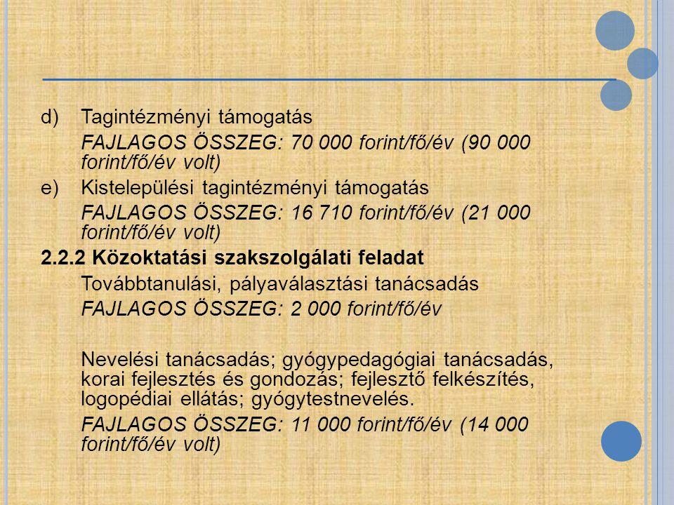 d)Tagintézményi támogatás FAJLAGOS ÖSSZEG: 70 000 forint/fő/év (90 000 forint/fő/év volt) e) Kistelepülési tagintézményi támogatás FAJLAGOS ÖSSZEG: 16