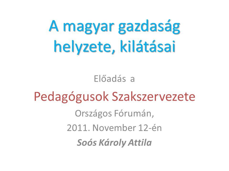 A magyar gazdaság helyzete, kilátásai Előadás a Pedagógusok Szakszervezete Országos Fórumán, 2011. November 12-én Soós Károly Attila