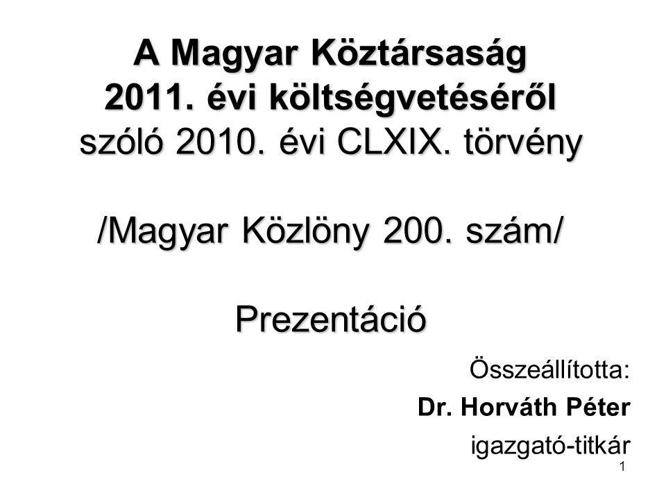 1 A Magyar Köztársaság 2011. évi költségvetéséről szóló 2010. évi CLXIX. törvény /Magyar Közlöny 200. szám/ Prezentáció Összeállította: Dr. Horváth Pé