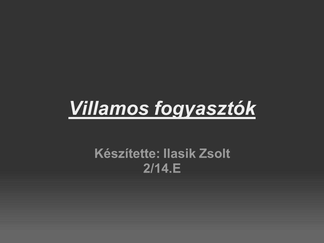 Villamos fogyasztók Készítette: Ilasik Zsolt 2/14.E
