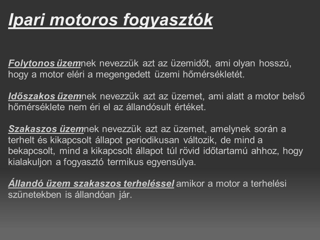 Ipari motoros fogyasztók Folytonos üzemnek nevezzük azt az üzemidőt, ami olyan hosszú, hogy a motor eléri a megengedett üzemi hőmérsékletét. Időszakos