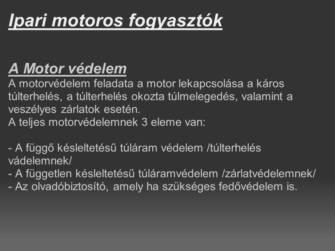 Ipari motoros fogyasztók A Motor védelem A motorvédelem feladata a motor lekapcsolása a káros túlterhelés, a túlterhelés okozta túlmelegedés, valamint
