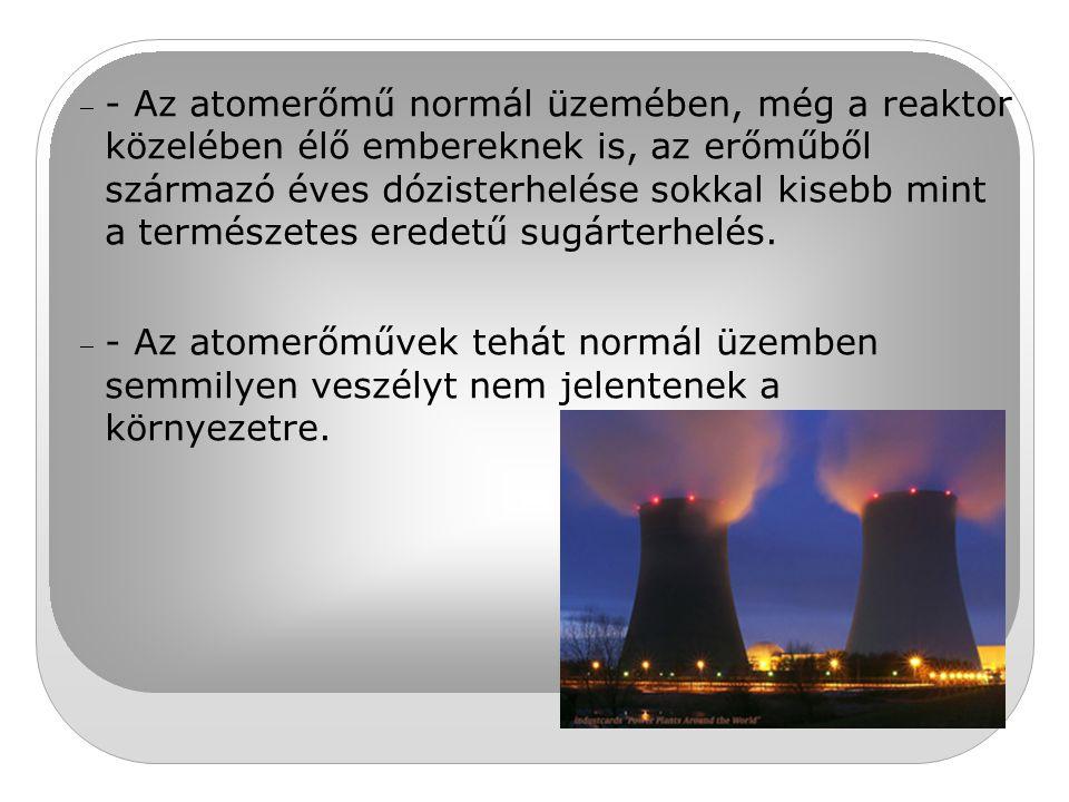 - Az atomerőmű normál üzemében, még a reaktor közelében élő embereknek is, az erőműből származó éves dózisterhelése sokkal kisebb mint a természetes