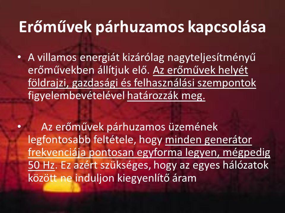 Erőművek párhuzamos kapcsolása A villamos energiát kizárólag nagyteljesítményű erőművekben állítjuk elő. Az erőművek helyét földrajzi, gazdasági és fe