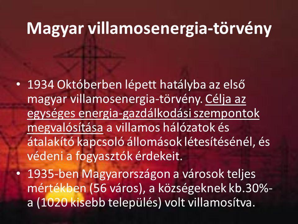 Magyar villamosenergia-törvény 1934 Októberben lépett hatályba az első magyar villamosenergia-törvény. Célja az egységes energia-gazdálkodási szempont
