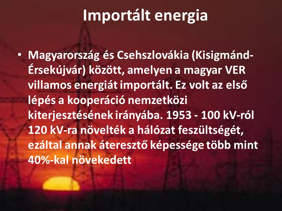 Importált energia Magyarország és Csehszlovákia (Kisigmánd- Érsekújvár) között, amelyen a magyar VER villamos energiát importált. Ez volt az első lépé