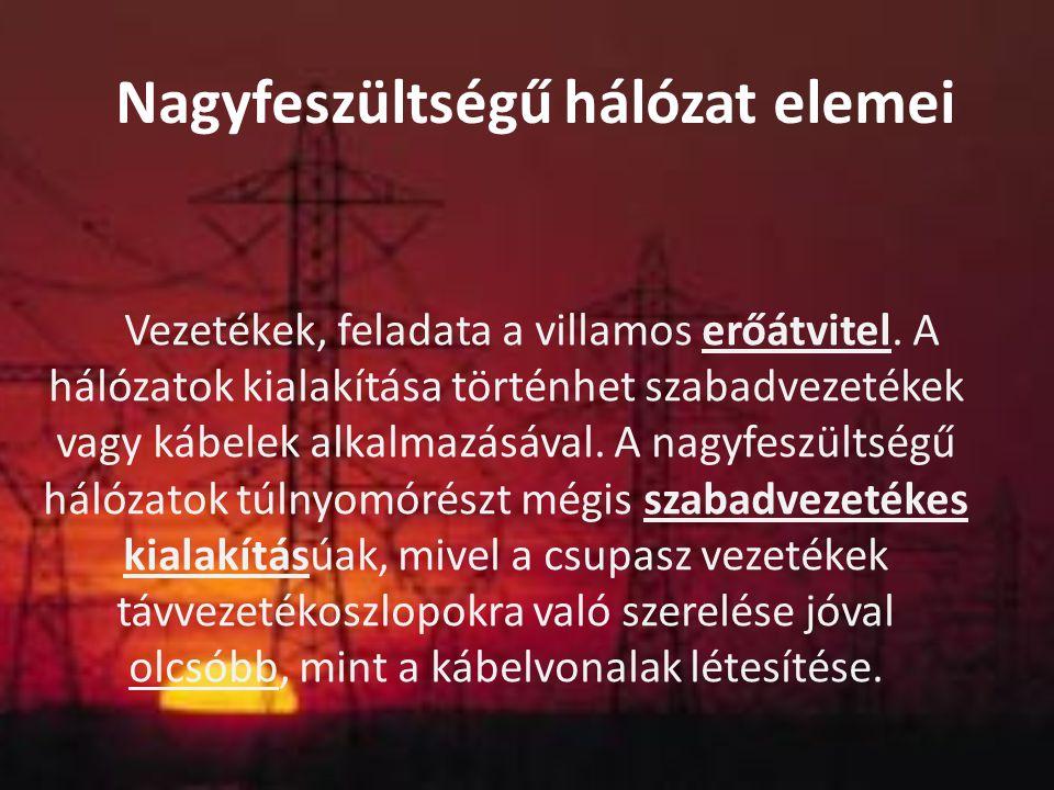 Nagyfeszültségű hálózat elemei Vezetékek, feladata a villamos erőátvitel. A hálózatok kialakítása történhet szabadvezetékek vagy kábelek alkalmazásáva