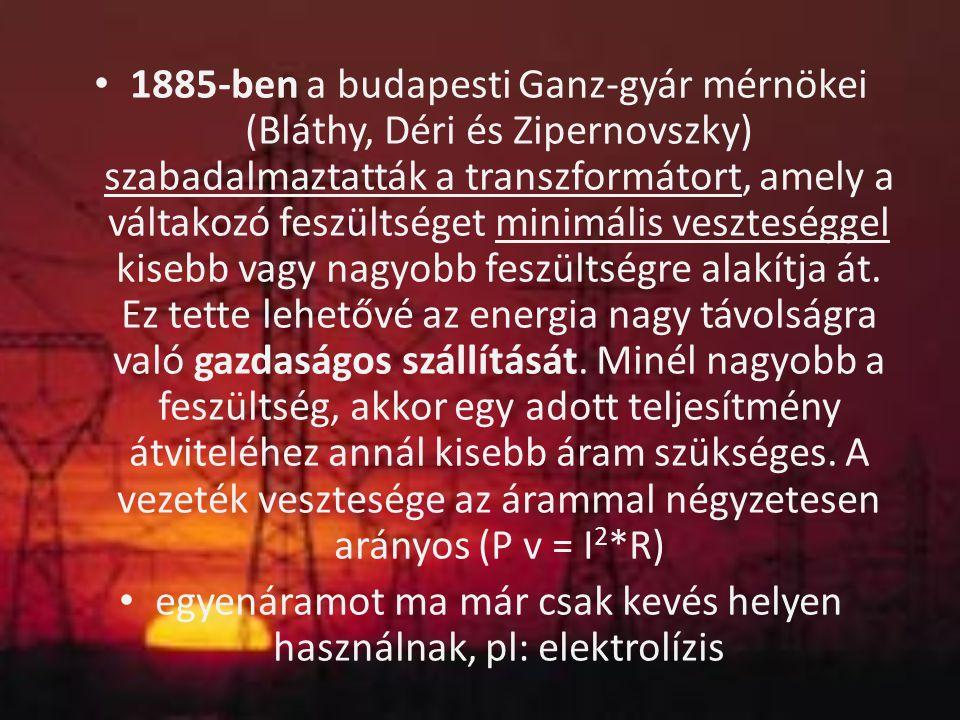 1885-ben a budapesti Ganz-gyár mérnökei (Bláthy, Déri és Zipernovszky) szabadalmaztatták a transzformátort, amely a váltakozó feszültséget minimális v