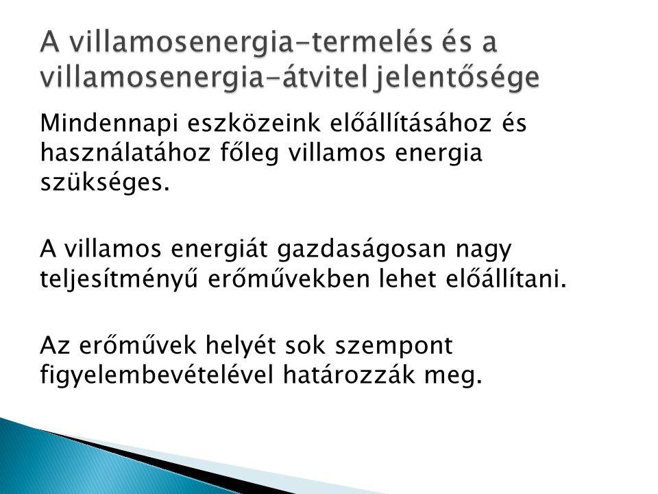 Mindennapi eszközeink előállításához és használatához főleg villamos energia szükséges. A villamos energiát gazdaságosan nagy teljesítményű erőművekbe