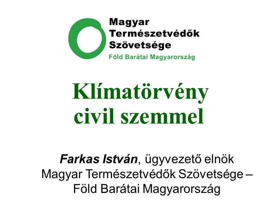 Klímatörvény civil szemmel Farkas István, ügyvezető elnök Magyar Természetvédők Szövetsége – Föld Barátai Magyarország