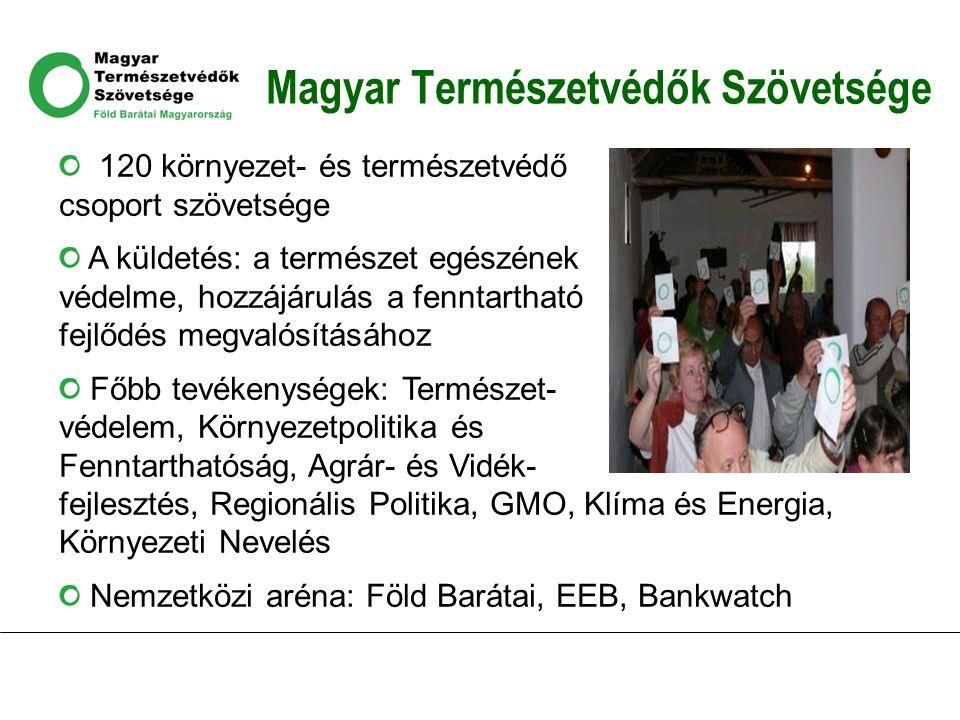 Magyar Természetvédők Szövetsége 120 környezet- és természetvédő csoport szövetsége A küldetés: a természet egészének védelme, hozzájárulás a fenntartható fejlődés megvalósításához Főbb tevékenységek: Természet- védelem, Környezetpolitika és Fenntarthatóság, Agrár- és Vidék- fejlesztés, Regionális Politika, GMO, Klíma és Energia, Környezeti Nevelés Nemzetközi aréna: Föld Barátai, EEB, Bankwatch