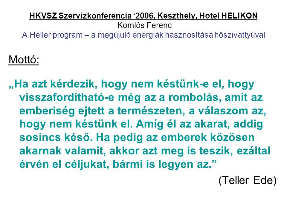 """HKVSZ Szervizkonferencia '2006, Keszthely, Hotel HELIKON Komlós Ferenc A Heller program – a megújuló energiák hasznosítása hőszivattyúval Mottó: """"Ha a"""
