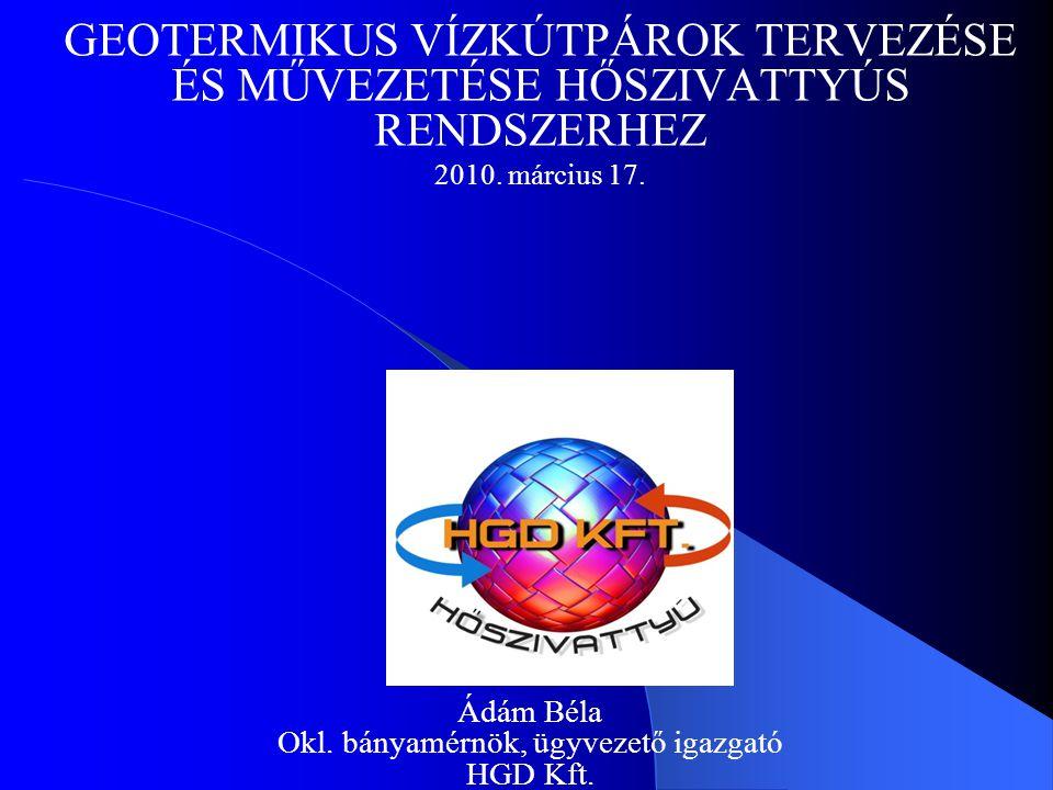 GEOTERMIKUS VÍZKÚTPÁROK TERVEZÉSE ÉS MŰVEZETÉSE HŐSZIVATTYÚS RENDSZERHEZ 2010. március 17. Ádám Béla Okl. bányamérnök, ügyvezető igazgató HGD Kft.