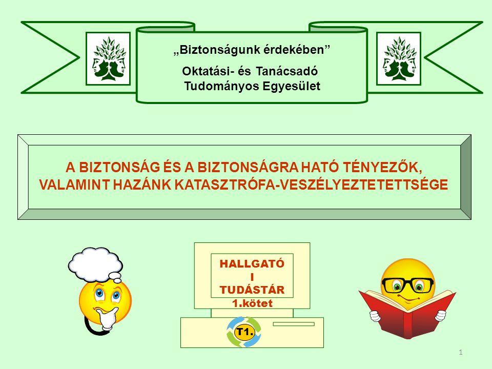"""1 """"Biztonságunk érdekében Oktatási- és Tanácsadó Tudományos Egyesület A BIZTONSÁG ÉS A BIZTONSÁGRA HATÓ TÉNYEZŐK, VALAMINT HAZÁNK KATASZTRÓFA-VESZÉLYEZTETETTSÉGE HALLGATÓ I TUDÁSTÁR 1.kötet T1."""