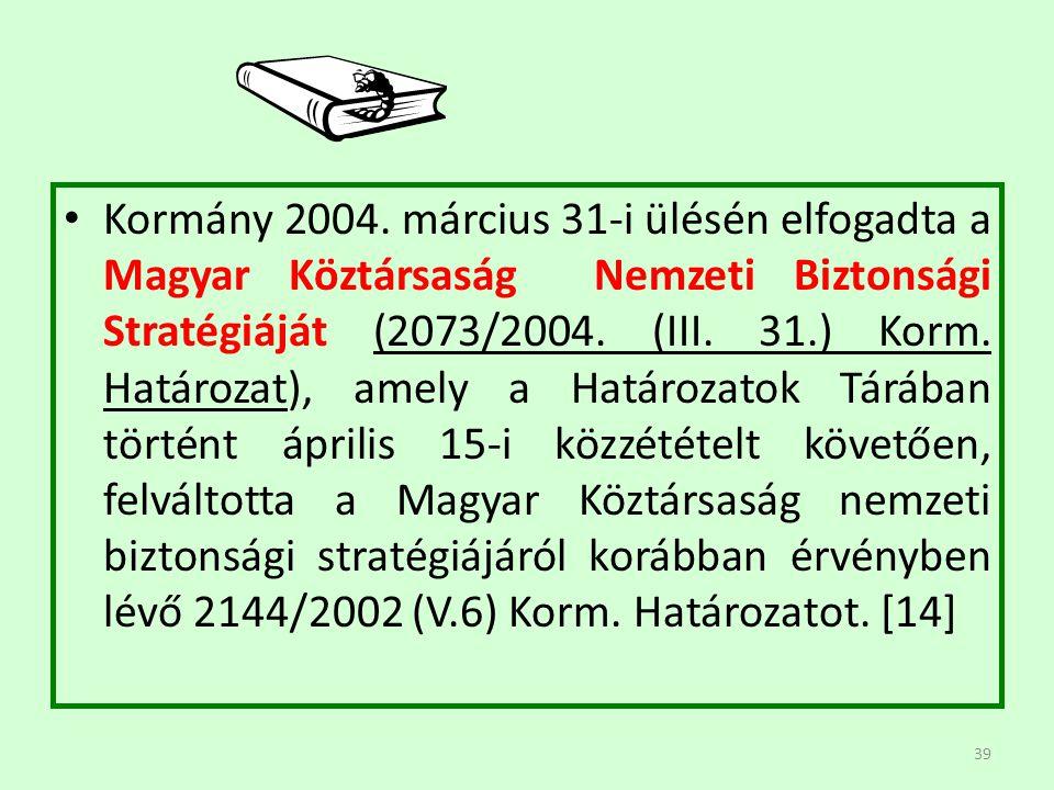 39 Kormány 2004. március 31-i ülésén elfogadta a Magyar Köztársaság Nemzeti Biztonsági Stratégiáját (2073/2004. (III. 31.) Korm. Határozat), amely a H