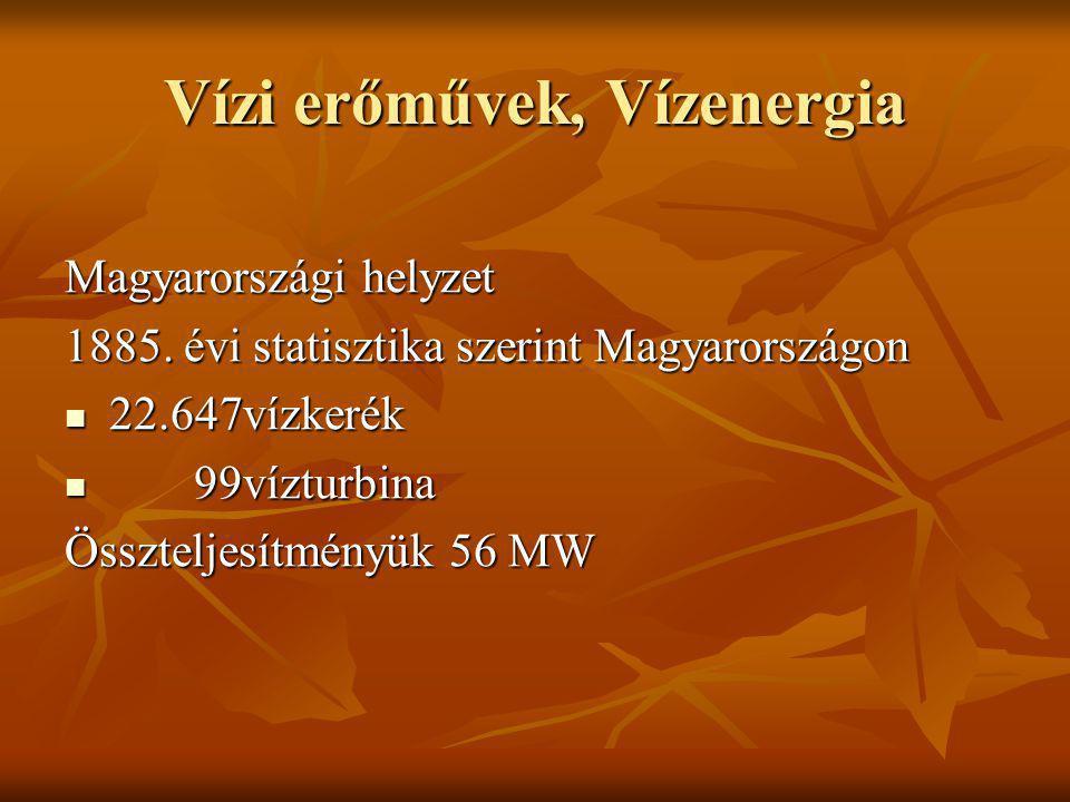 Vízi erőművek, Vízenergia Magyarországi helyzet 1885. évi statisztika szerint Magyarországon 22.647vízkerék 22.647vízkerék 99vízturbina 99vízturbina Ö