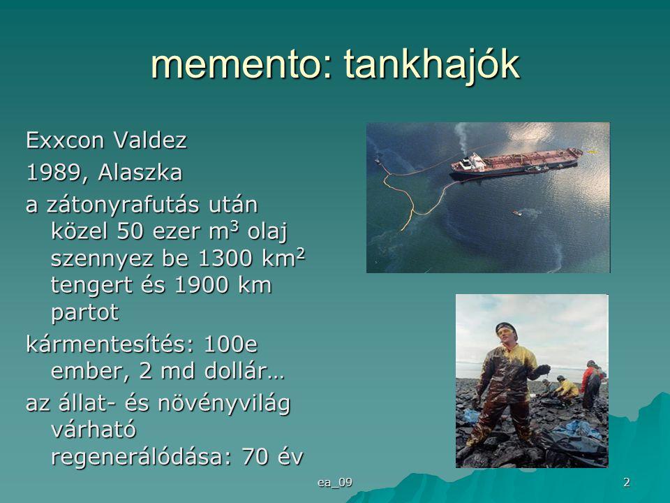 ea_09 2 memento: tankhajók Exxcon Valdez 1989, Alaszka a zátonyrafutás után közel 50 ezer m 3 olaj szennyez be 1300 km 2 tengert és 1900 km partot kármentesítés: 100e ember, 2 md dollár… az állat- és növényvilág várható regenerálódása: 70 év