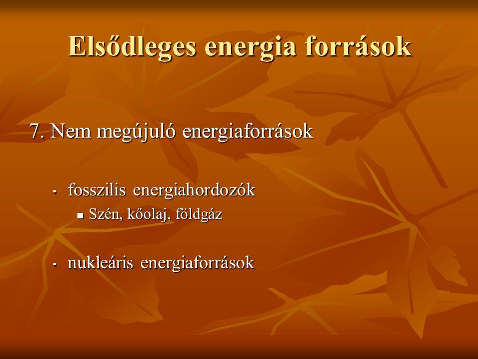Elsődleges energia források 7. Nem megújuló energiaforrások fosszilis energiahordozók fosszilis energiahordozók Szén, kőolaj, földgáz Szén, kőolaj, fö