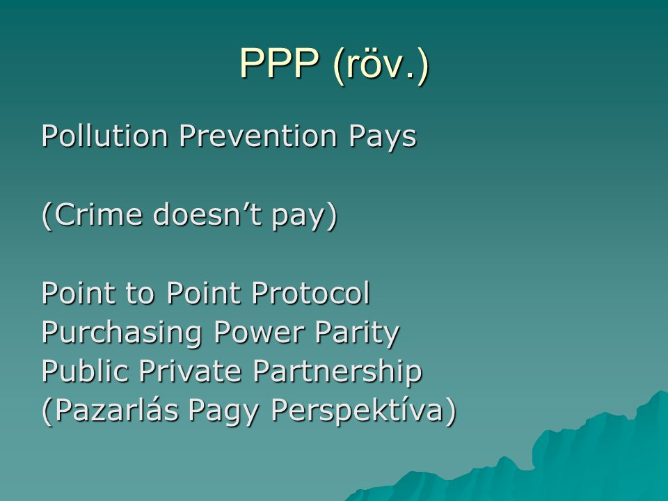 PPP (röv.) Pollution Prevention Pays (Crime doesn't pay) Point to Point Protocol Purchasing Power Parity Public Private Partnership (Pazarlás Pagy Per
