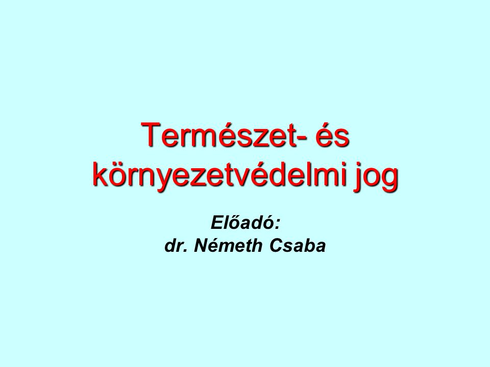 Természet- és környezetvédelmi jog Előadó: dr. Németh Csaba