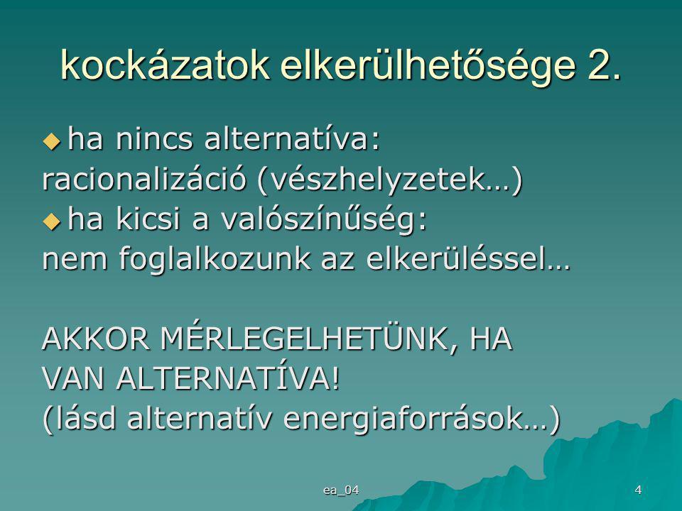 ea_04 4  ha nincs alternatíva: racionalizáció (vészhelyzetek…)  ha kicsi a valószínűség: nem foglalkozunk az elkerüléssel… AKKOR MÉRLEGELHETÜNK, HA VAN ALTERNATÍVA.