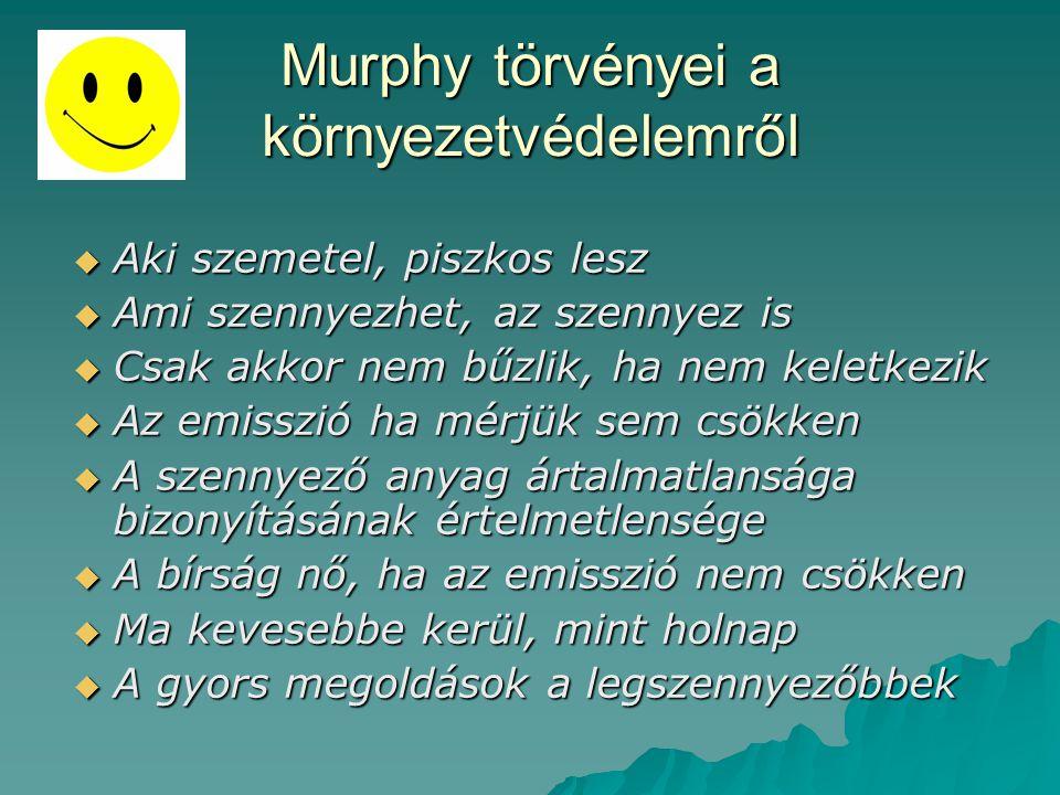 Murphy törvényei a környezetvédelemről  Aki szemetel, piszkos lesz  Ami szennyezhet, az szennyez is  Csak akkor nem bűzlik, ha nem keletkezik  Az emisszió ha mérjük sem csökken  A szennyező anyag ártalmatlansága bizonyításának értelmetlensége  A bírság nő, ha az emisszió nem csökken  Ma kevesebbe kerül, mint holnap  A gyors megoldások a legszennyezőbbek