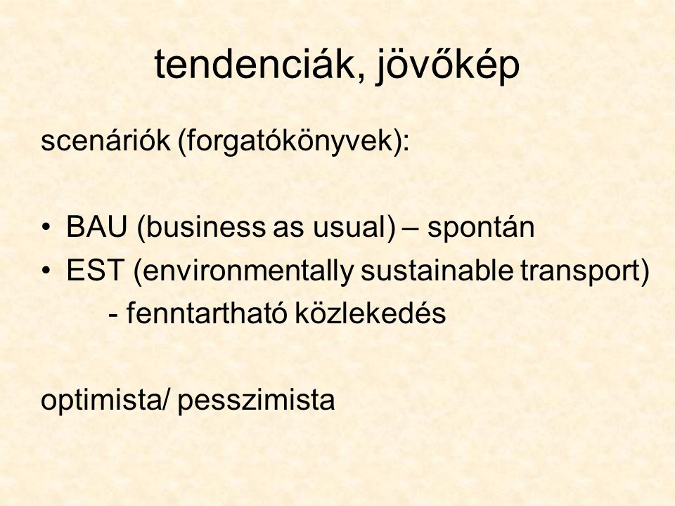 tendenciák, jövőkép scenáriók (forgatókönyvek): BAU (business as usual) – spontán EST (environmentally sustainable transport) - fenntartható közlekedé