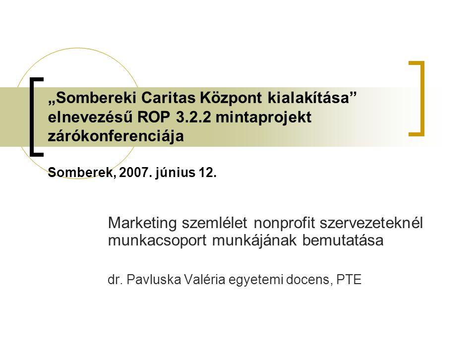 """""""Sombereki Caritas Központ kialakítása"""" elnevezésű ROP 3.2.2 mintaprojekt zárókonferenciája Somberek, 2007. június 12. Marketing szemlélet nonprofit s"""