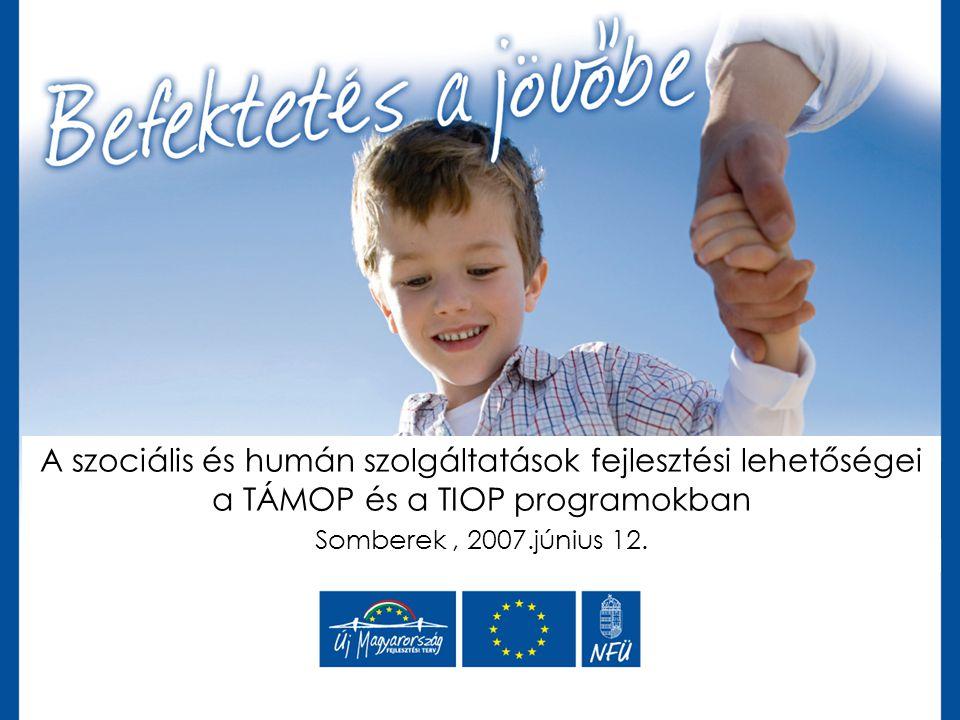 A szociális és humán szolgáltatások fejlesztési lehetőségei a TÁMOP és a TIOP programokban Somberek, 2007.június 12.