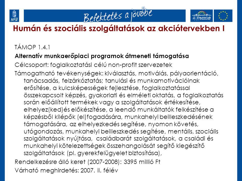 Humán és szociális szolgáltatások az akciótervekben II TÁMOP 2.6.2 Civil szervezetek felkészítése az akkreditációra Célcsoport: azon civil szervezetek, akik vállalják a munkaerőpiaci szolgáltatásokhoz kapcsolódó akkreditációt Támogatható tevékenységek: munkatársak képzése, szakmai kapacitások fejlesztése a kapcsolódó kiemelt program intézményével szoros együttműködésben Rendelkezésre álló keret: 2742 millió Ft Várható meghirdetés: 2008.