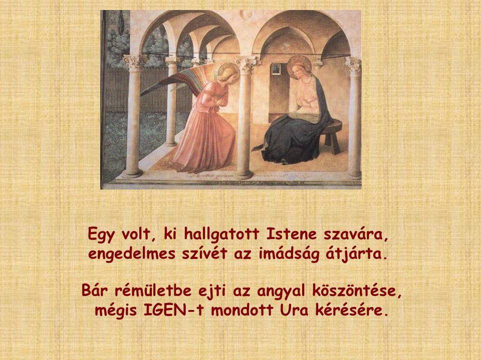 Egy volt, ki hallgatott Istene szavára, engedelmes szívét az imádság átjárta. Bár rémületbe ejti az angyal köszöntése, mégis IGEN-t mondott Ura kérésé