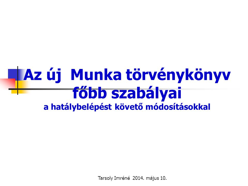 Tarsoly Imréné 2014. május 10. Az új Munka törvénykönyv főbb szabályai a hatálybelépést követő módosításokkal