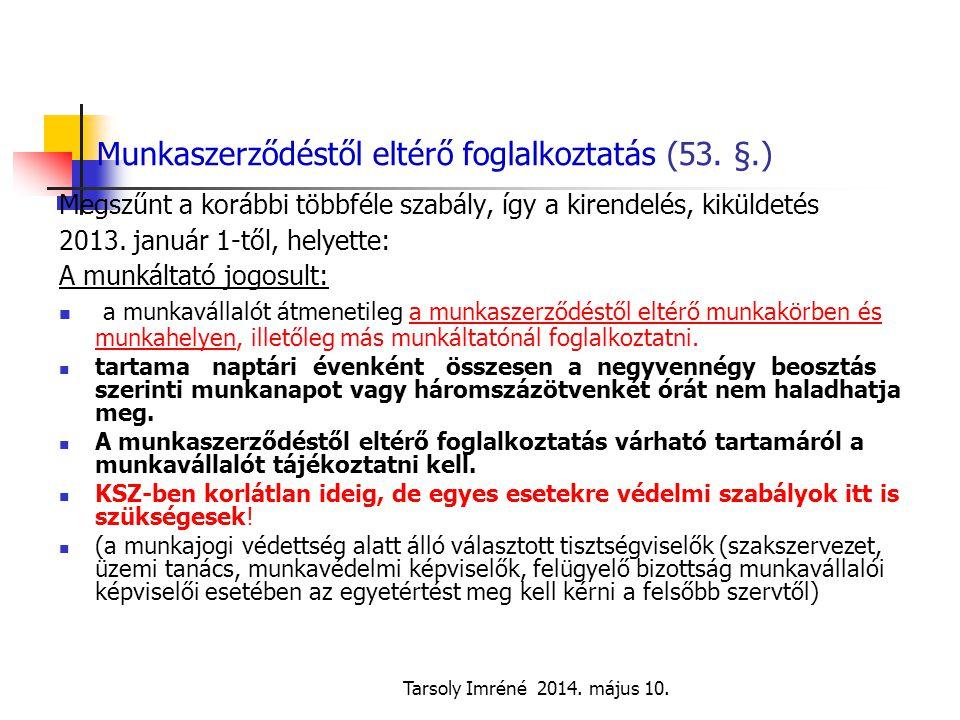 Tarsoly Imréné 2014. május 10. Munkaszerződéstől eltérő foglalkoztatás (53. §.) Megszűnt a korábbi többféle szabály, így a kirendelés, kiküldetés 2013
