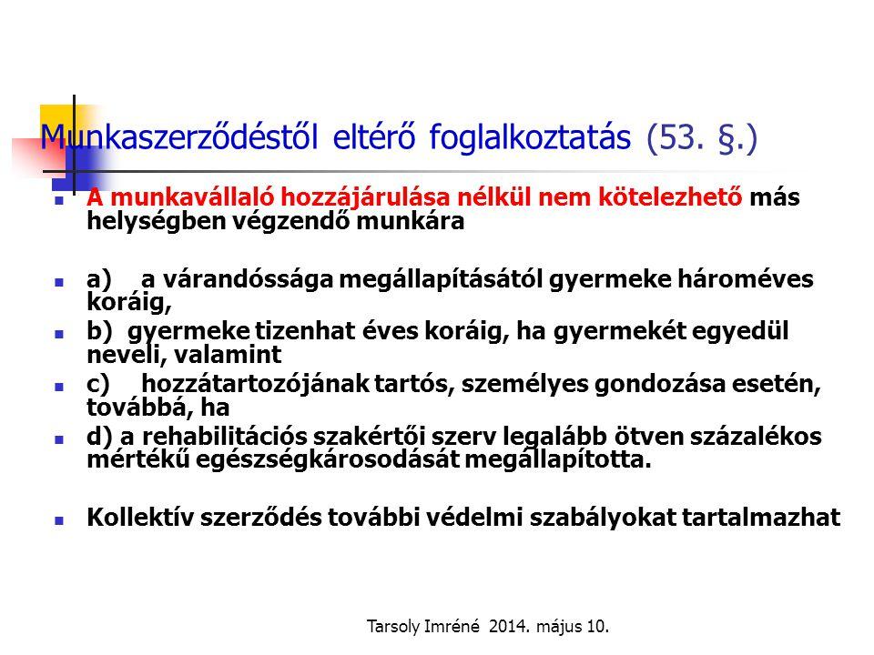Tarsoly Imréné 2014. május 10. Munkaszerződéstől eltérő foglalkoztatás (53. §.) A munkavállaló hozzájárulása nélkül nem kötelezhető más helységben vég