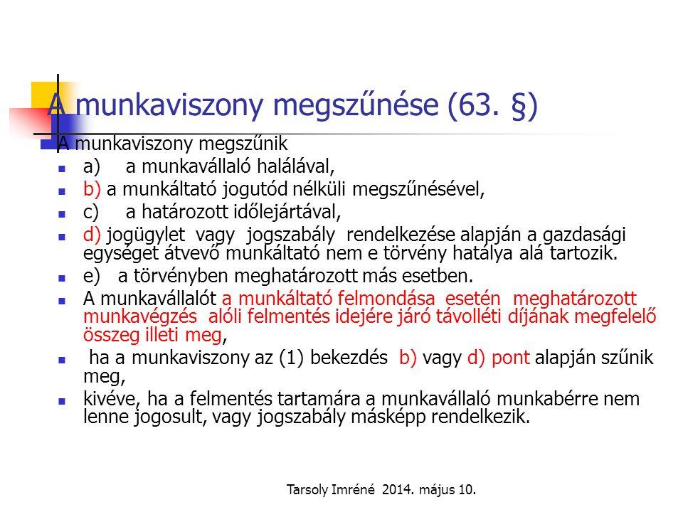 Tarsoly Imréné 2014. május 10. A munkaviszony megszűnése (63. §) A munkaviszony megszűnik a)a munkavállaló halálával, b) a munkáltató jogutód nélküli