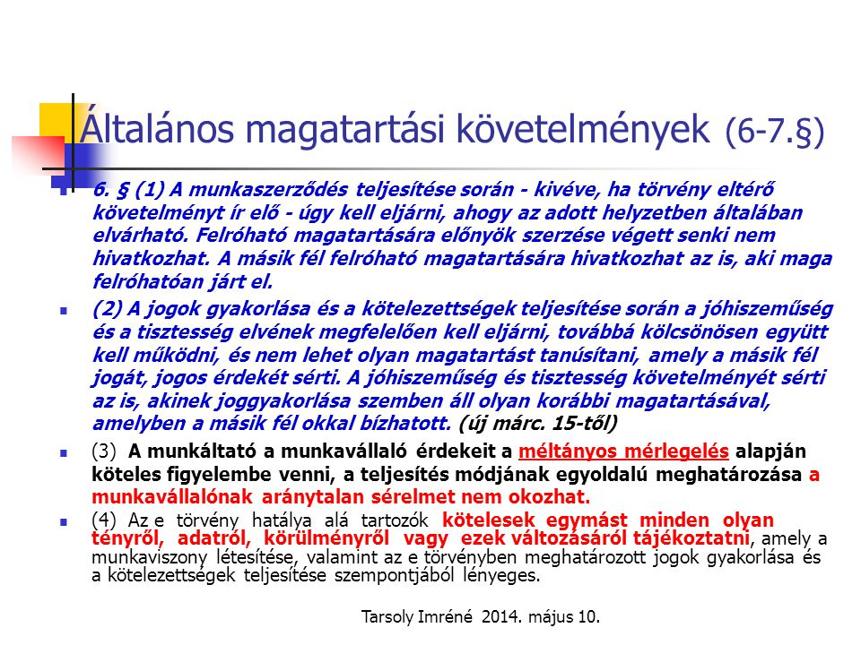 Tarsoly Imréné 2014. május 10. Általános magatartási követelmények (6-7.§) 6. § (1) A munkaszerződés teljesítése során - kivéve, ha törvény eltérő köv