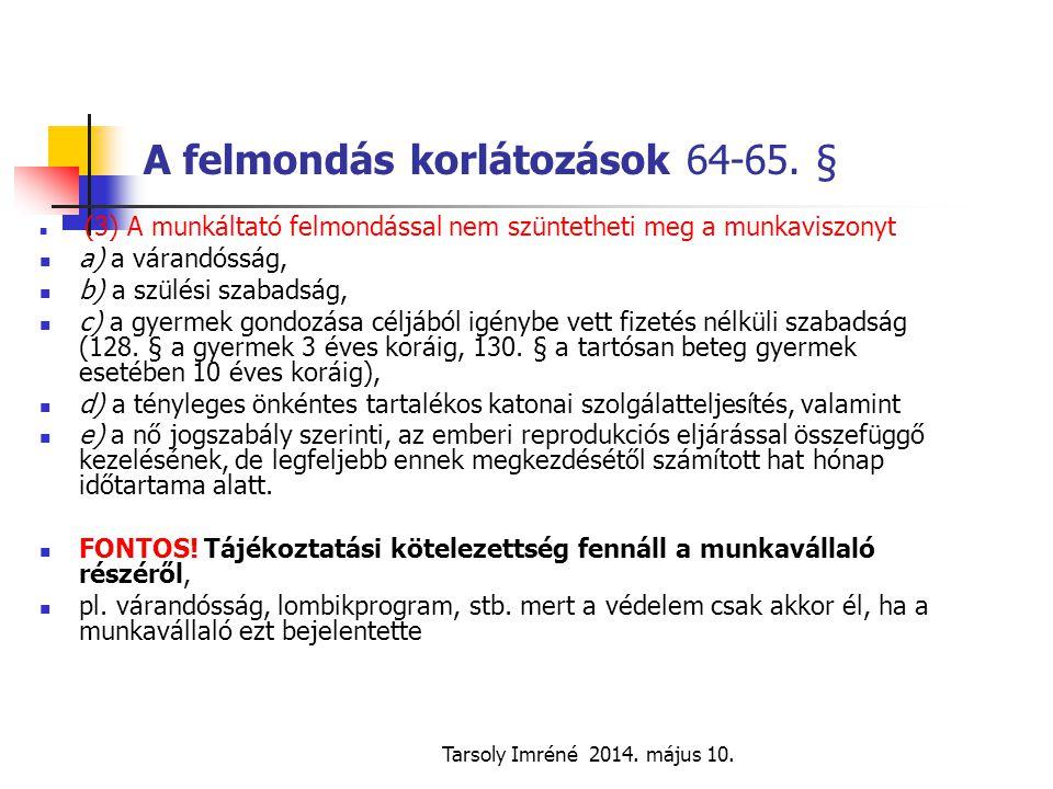 Tarsoly Imréné 2014. május 10. A felmondás korlátozások 64-65. § (3) A munkáltató felmondással nem szüntetheti meg a munkaviszonyt a) a várandósság, b
