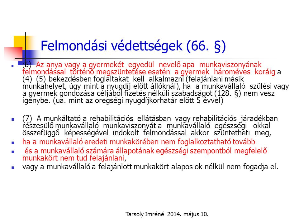 Tarsoly Imréné 2014. május 10. Felmondási védettségek (66. §) ( 6) Az anya vagy a gyermekét egyedül nevelő apa munkaviszonyának felmondással történő m
